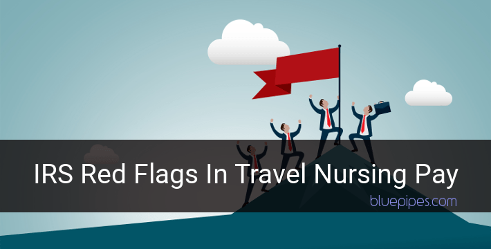 Are There Red Flags for the IRS in Travel Nursing Pay? » BluePipes Blog
